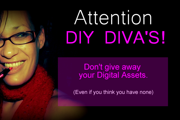 DIY DIVA'S be warned. Don't give away your Digital Assets!